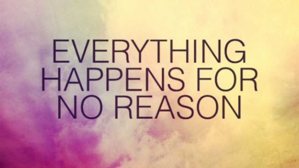 everything in life happens for a reason Everything happens for a reason i can't tell you how often i heard this after my loss i don't know if people really think about what this means or if they just say it because they heard it somewhere and think it sounds profound.