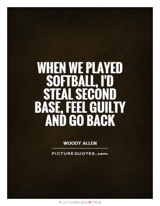when-we-played-softball-id-steal-second-base-feel-guilty-and-go-back-quote-1